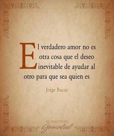 El verdadero amor no es otra cosa que el deseo inevitable de ayudarle al otro para que sea quien es. #frases