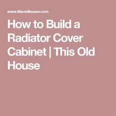 How to Build a Radiator Cover Cabinet | This Old House