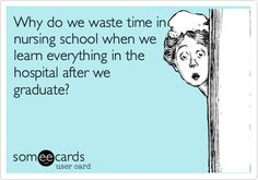 Funny Nurses Week Ecard: Why do we waste time in nursing school when we learn everything in the hospital after we graduate?