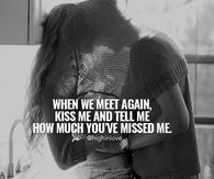 When We Meet Again, Kiss Me And Tell Me How Much You've Missed Me