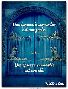 Une épreuve à surmonter est une porte, une épreuve surmontée est une clé. Maître Zen.