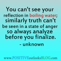 You can't see your reflection in boiling water; similarly truth can't be seen in a state of anger so always analyze before you finalize. — Unknown Wisdom Quotes, Quotable Quotes, Words Quotes, Quotes To Live By, Life Quotes, Quotes Quotes, Family Quotes, Water Quotes, Proverbs 14