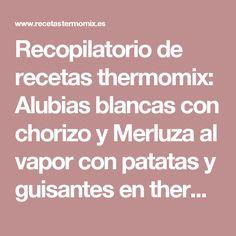 Recopilatorio de recetas thermomix: Alubias blancas con chorizo y Merluza al vapor con patatas y guisantes en thermomix (cocina a niveles)