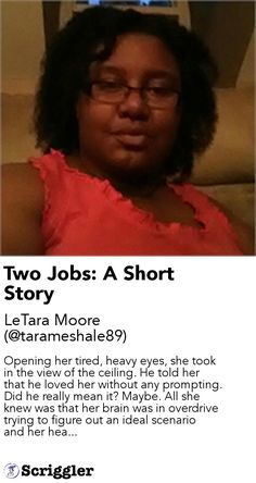 Two Jobs: A Short Story by LeTara Moore (@tarameshale89) https://scriggler.com/detailPost/story/61335 Opening her tired, heavy eyes, she took in the view of the ceiling. He told her that he loved her without any prompting. Did he really mean it? Maybe. All she knew was that her brain was in overdrive trying to figure out an ideal scenario and her hea...