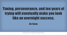 Timing, perseverance, and ten years of trying will eventually make you look like an overnight success.