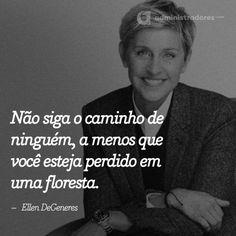 Não siga o caminho de ninguém, a menos que você esteja perdido em uma floresta.– Ellen DeGeneresVeja outras frases no Portal Administradores