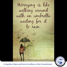 Worrying is like walking around with an umbrella waiting for it to rain.