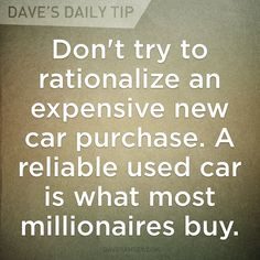 """""""Don't try to rationalize an expensive new car purchase. A reliable used car is what most millionaires buy."""" - Dave Ramsey"""