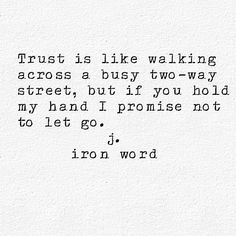 Trust is like walking across a busy two-way street, but if you hold my hand I promise not to let go.  j.iron word