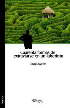 CUARENTA FORMAS DE EXTRAVIARSE EN UN LABERINTO - David Avante - Cuentos