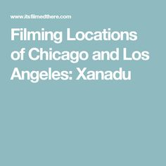 Filming Locations of Chicago and Los Angeles: Xanadu