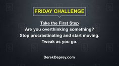 FRIDAY CHALLENGE: Take the first step. Are you overthinking something? Stop procrastinating and start moving. Tweak as you go.