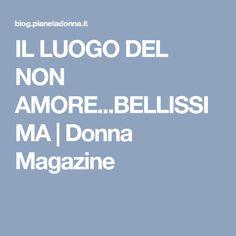 IL LUOGO DEL NON AMORE...BELLISSIMA   Donna Magazine Quotes, Nostalgia, Dalai Lama, Thoughts, Psicologia, Love, Quotations, Quote, Shut Up Quotes