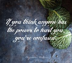 If you think anyone has the power to hurt you, you're confused.  —Byron Katie