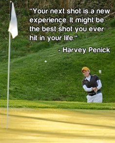 """Your next shot is a new experience. It might be the best shot you ever hit in your life."" ~Harvey Penick #golf"