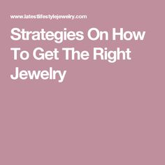 Strategies On How To Get The Right Jewelry