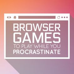 12 Browser Games To Play While You Procrastinate
