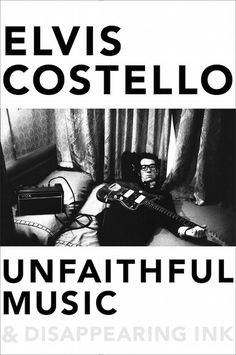 "Elvis Costello's Unfaithful Music & Disappearing Ink | The Pitch | Pitchfork ""At nearly 700 pages, he touches on highlights from every one of the five decades of his career and the array of influences that shaped it."""