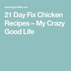 21 Day Fix Chicken Recipes – My Crazy Good Life
