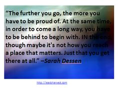 """The further you go, the more you have to be proud of. At the same time, in order to come a long way, you have to be behind to begin with. IN the end, though maybe it's not how you reach a place that matters. Just that you get there at all."" –Sarah Dessen"