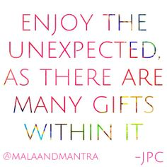 Embrace the unexpected.
