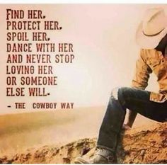 Find Her. Protect Her. Spoil Her. Dance with her. And never stop loving her of someone else will. -the cowboy way