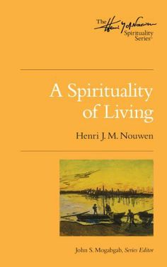 A Spirituality of Living (The Henri Nouwen Spirituality Series) by Henri J M Nouwen. $10.45. 65 pages. Publisher: Upper Room (January 3, 2012)