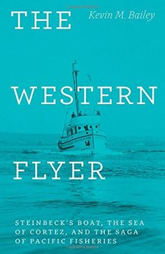 COMING SOON - Availability: http://130.157.138.11/record=  The Western Flyer: Steinbeck's Boat, the Sea of Cortez, and the Saga of Pacific Fisheries: Kevin M. Bailey
