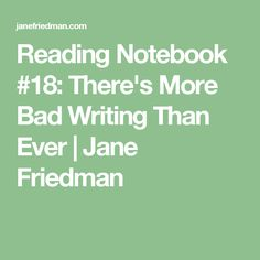 Reading Notebook #18: There's More Bad Writing Than Ever   Jane Friedman