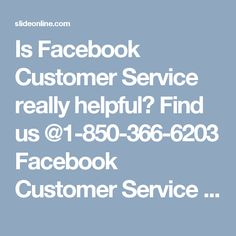 Is Facebook Customer Service really helpful? Find us @1-850-366-6203Facebook Customer Service is the service which is very useful for the Facebook users because they can eliminate all their Facebook issues within a minute. So, if you are one of them who are searching for the reliable help then you need to move your fingers on your Smartphone keypad and make a call at 1-850-366-6203. To get more informative take a look at…