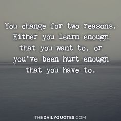 You change for two reasons. Either you learn enough that you want to, or you've been hurt enough that you have to. thedailyquotes.com