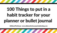 100 things to put in your habit tracker of your planner or bullet journal (plus free printable habit tracker) :http://www.allaboutthehouseprintablesblog.com/100-things-to-put-in-your-habit-tracker-of-your-planner-or-bullet-journal-plus-free-printable-habit-tracker/
