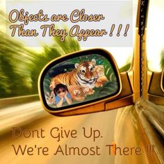 Objects are closer than they appear - Don't give up! We're almost there! Submitted - Sis Griffin.