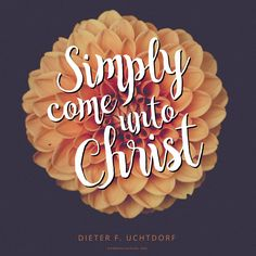 """""""If you feel small and weak, please simply come unto Christ, who makes weak things strong."""" —Dieter F. Uchtdorf"""