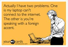 Actually I have two problems. One is my my laptop can't connect to the internet. The other is you're speaking with a foreign accent.