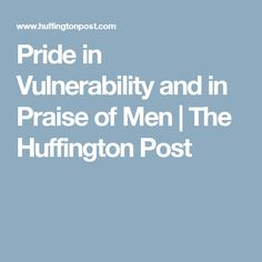 Pride in Vulnerability and in Praise of Men   The Huffington Post