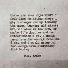 """There are some days where I feel like no matter where I go, I always end up feeling the same, because all places are the same in the end. Or maybe it's just me and no matter where I go, I could never run far enough from who I am, and I could never run far enough from everything that hurts."" — R.M. Drake"