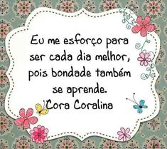 """ I struggle to be better every day, because kindness also learn"" Cora Coralina"