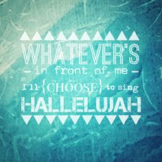 Whatever's in front of me, I'll {CHOOSE} to sing Hallelujah!!   Bethany Dillon