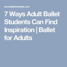 7 Ways Adult Ballet Students Can Find Inspiration | Ballet for Adults