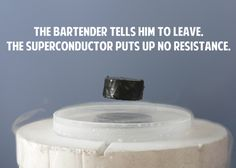 A superconductor walks into a bar and orders a beer.   The 24 Greatest, Nerdiest Jokes Ever Told