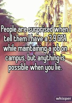 People are surprised when I tell them I have a 3.9 GPA while maintaining a job on campus, but anything is possible when you lie.