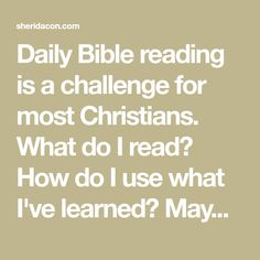 Daily Bible reading is a challenge for most Christians. What do I read? How do I use what I've learned? Maybe these ideas will help.