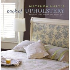 Matthew Haly's Book of Upholstery PROJECTS, TIPS, TRICKS, AND TECHNIQUES
