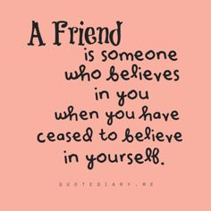 A Friend is someone who believes in you when you have ceased to believe in yourself.