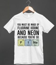 YOU MUST BE MADE OF FLUORINE IODINE AND NEON BECAUSE YOU'RE SO F I Ne (Fine) - chemistry t-shirt
