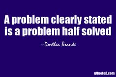 A problem clearly stated is a problem half solved.