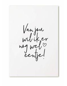 Kaart Van jou wil ik er nog wel eentje! Ansichtkaart in zwart-wit met tekst Van jou wil ik er nog wel eentje! Leuk om via de post te krijgen, maar ook om bij een bos bloemen of klein cadeautje te geven. Je kunt de kaartjes ook gebruiken als woonaccessoires. Zet meerdere kaartjes bij elkaar voor een leuk effect. Gedrukt op 300grams papier.