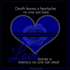 Death leaves a heartache no one can heal, Love leaves memory no one can steal.  Facebook - Blue Line Life
