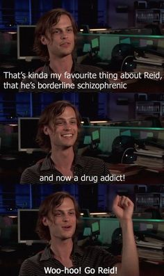 """""""That's kinda my favourite thing about Reid, that he's borderline schizophrenic and now a drug addict! Woo-hoo! Go Reid!"""""""